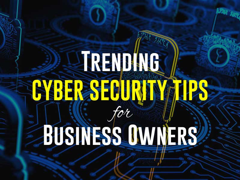 Trending Cyber Security Tips for Business Owners