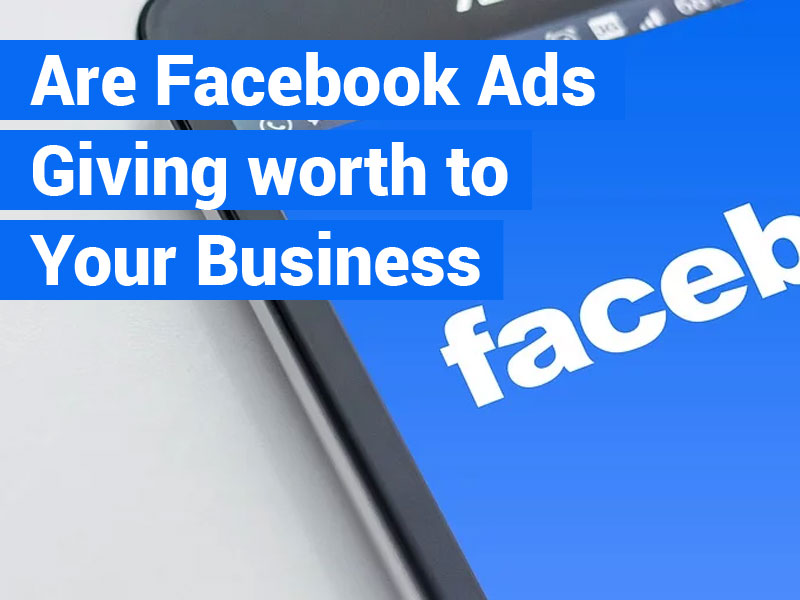 Are Facebook Ads Giving Worth to Your Business