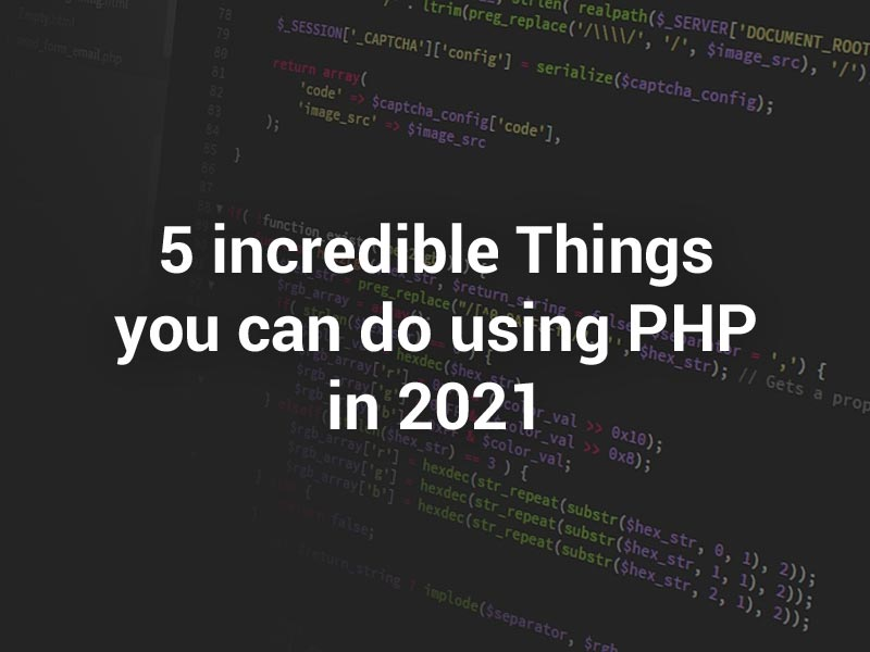 5 Incredible Things You Can Do Using PHP in 2021
