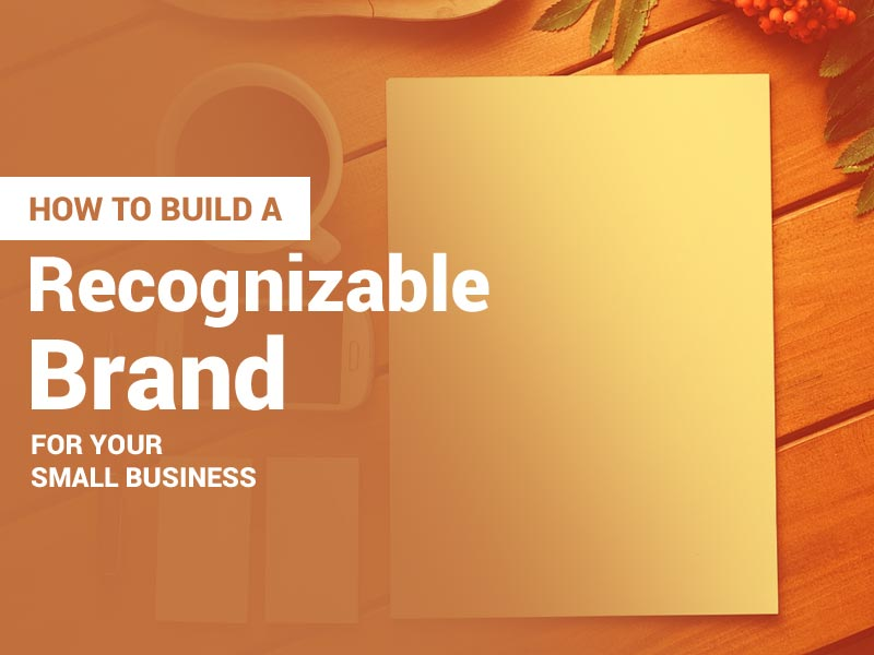 How to Build a Recognizable Brand for Your Small Business