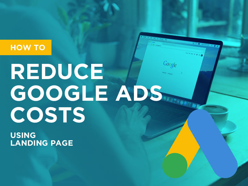 How to Reduce Google Ads Costs Using Landing Page