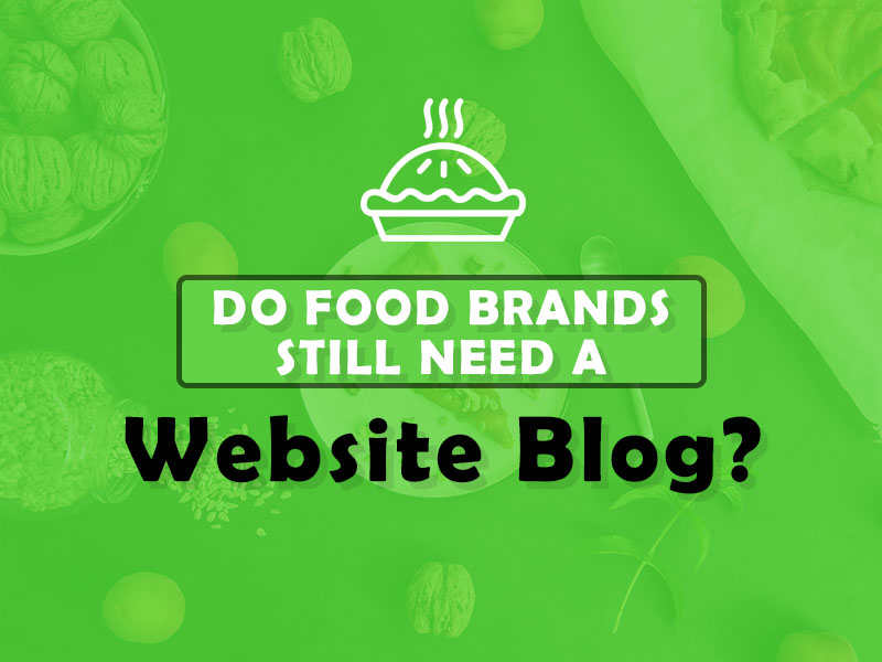 Do Food Brands Still Need a Website Blog in 2021